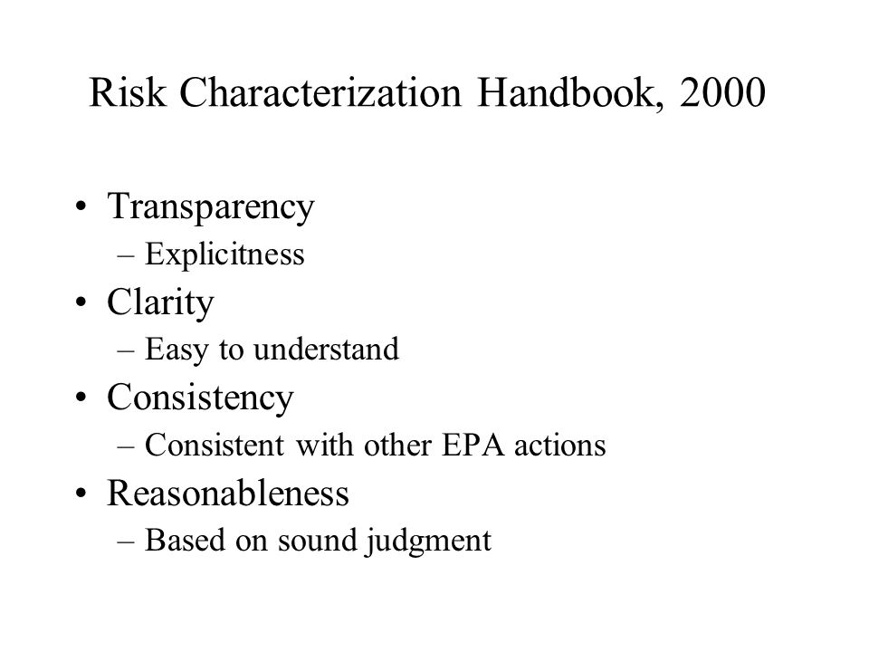 Risk Characterization Handbook, 2000 Transparency –Explicitness Clarity –Easy to understand Consistency –Consistent with other EPA actions Reasonableness –Based on sound judgment