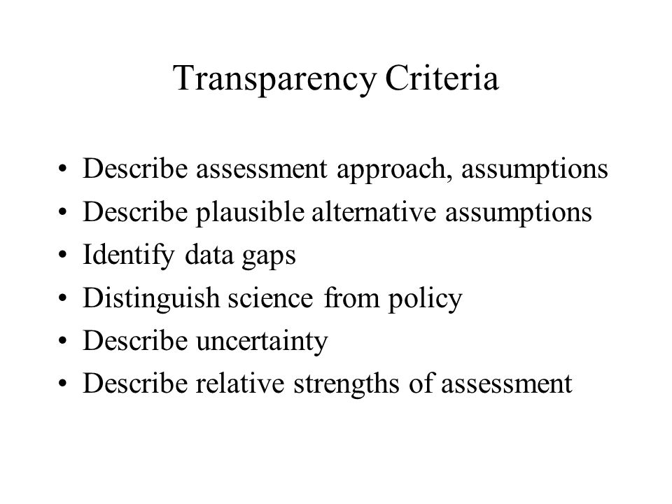 Transparency Criteria Describe assessment approach, assumptions Describe plausible alternative assumptions Identify data gaps Distinguish science from policy Describe uncertainty Describe relative strengths of assessment