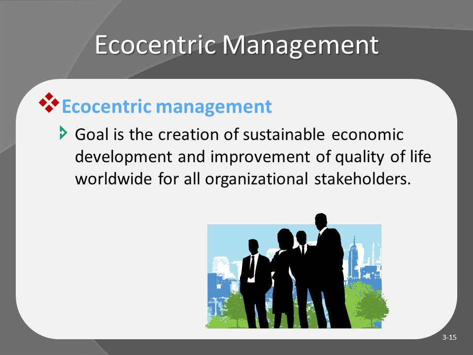 Ecocentric Management  Ecocentric management  Goal is the creation of sustainable economic development and improvement of quality of life worldwide for all organizational stakeholders.