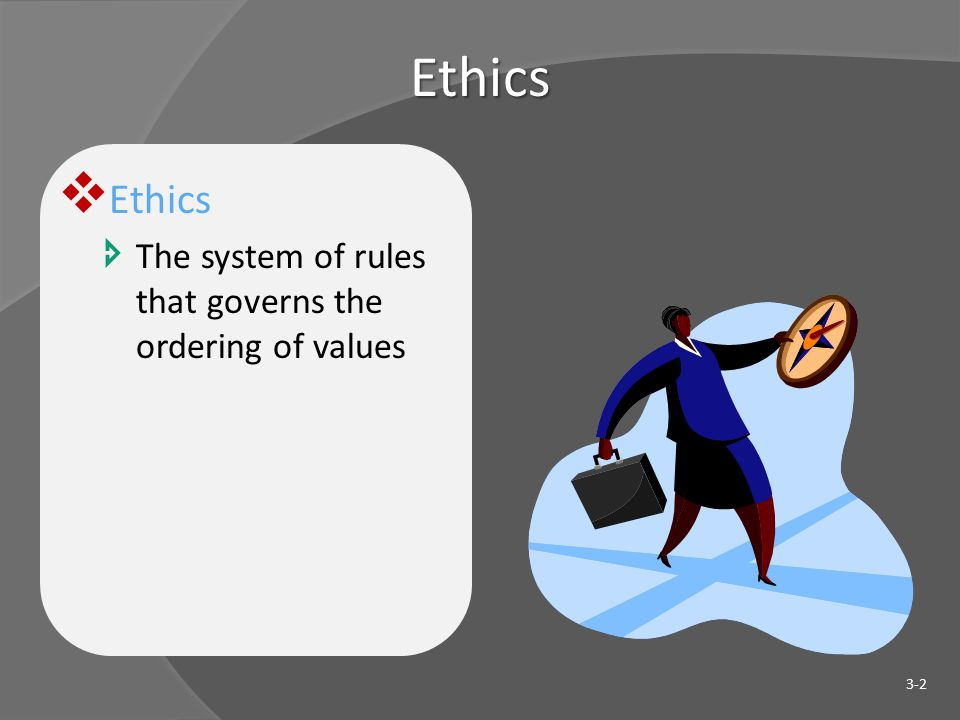 Ethics  Ethics  The system of rules that governs the ordering of values 3-2