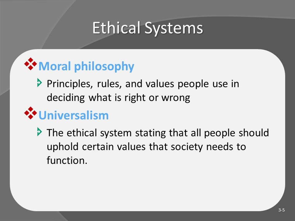 Ethical Systems  Moral philosophy  Principles, rules, and values people use in deciding what is right or wrong  Universalism  The ethical system stating that all people should uphold certain values that society needs to function.