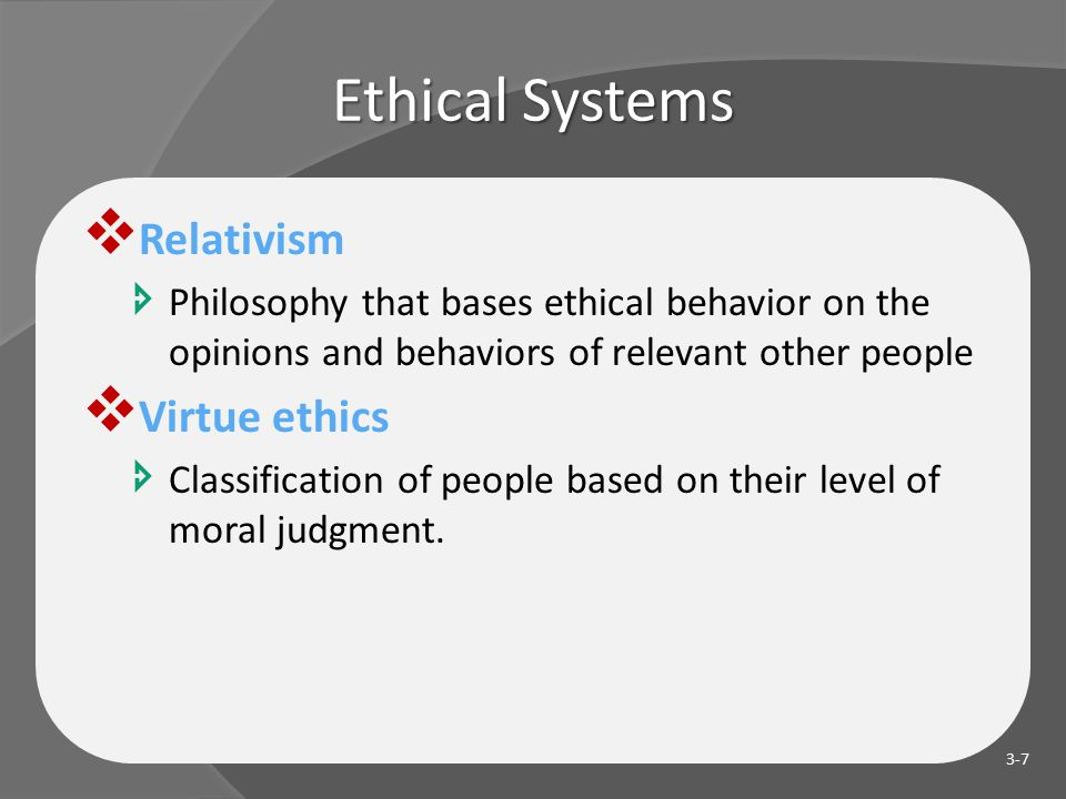 Ethical Systems  Relativism  Philosophy that bases ethical behavior on the opinions and behaviors of relevant other people  Virtue ethics  Classification of people based on their level of moral judgment.