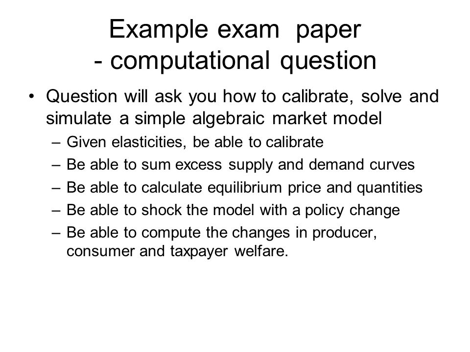 Example exam paper - computational question Question will ask you how to calibrate, solve and simulate a simple algebraic market model –Given elasticities, be able to calibrate –Be able to sum excess supply and demand curves –Be able to calculate equilibrium price and quantities –Be able to shock the model with a policy change –Be able to compute the changes in producer, consumer and taxpayer welfare.