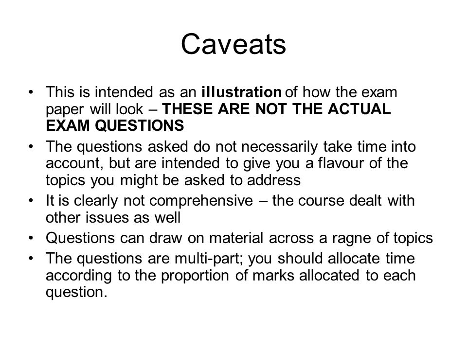 Caveats This is intended as an illustration of how the exam paper will look – THESE ARE NOT THE ACTUAL EXAM QUESTIONS The questions asked do not necessarily take time into account, but are intended to give you a flavour of the topics you might be asked to address It is clearly not comprehensive – the course dealt with other issues as well Questions can draw on material across a ragne of topics The questions are multi-part; you should allocate time according to the proportion of marks allocated to each question.