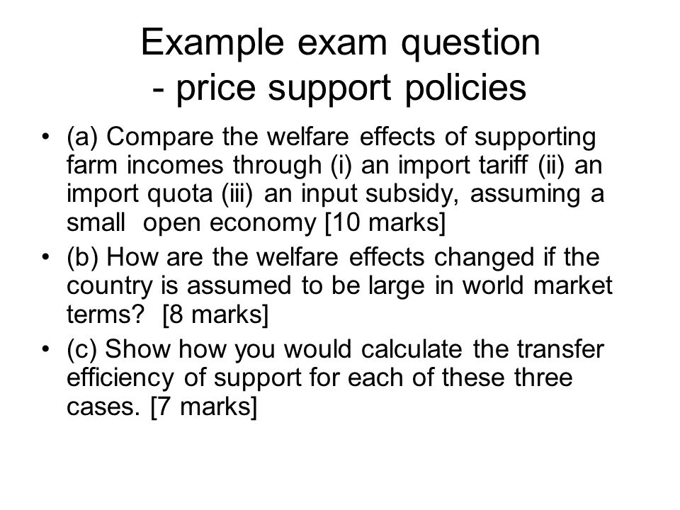 Example exam question - price support policies (a) Compare the welfare effects of supporting farm incomes through (i) an import tariff (ii) an import quota (iii) an input subsidy, assuming a small open economy [10 marks] (b) How are the welfare effects changed if the country is assumed to be large in world market terms.