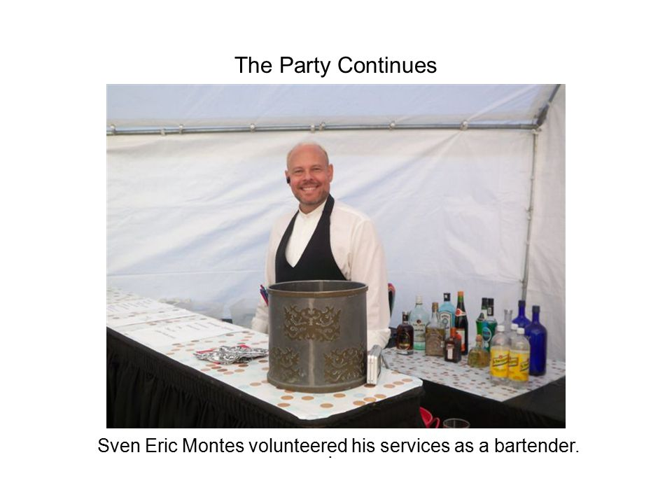 . The Party Continues Sven Eric Montes volunteered his services as a bartender.