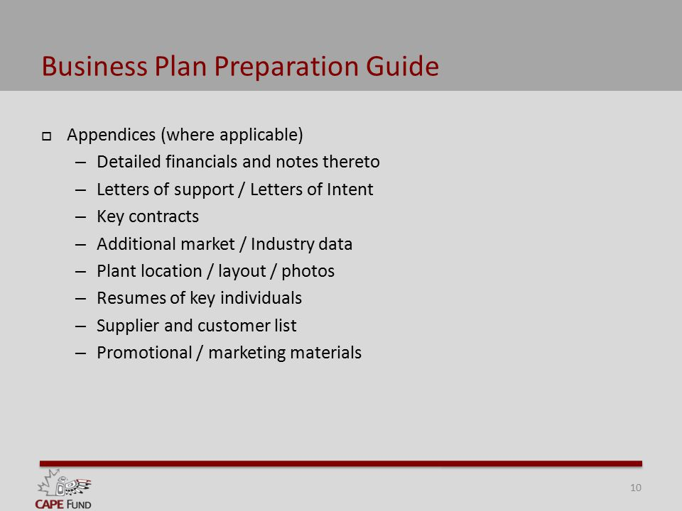 Business Plan Preparation Guide  Appendices (where applicable) – Detailed financials and notes thereto – Letters of support / Letters of Intent – Key contracts – Additional market / Industry data – Plant location / layout / photos – Resumes of key individuals – Supplier and customer list – Promotional / marketing materials 10
