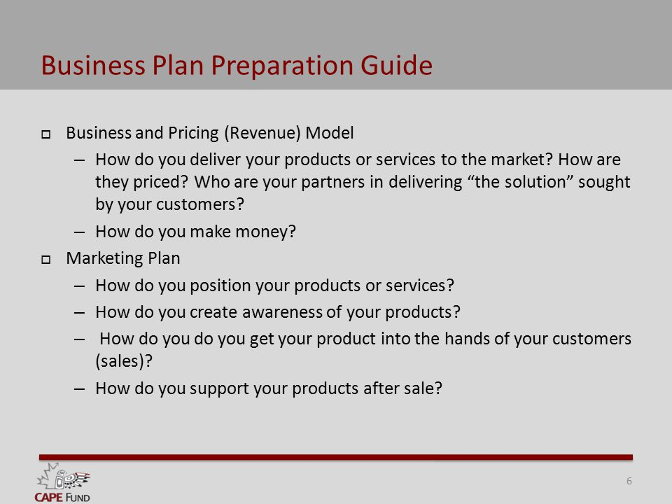 Business Plan Preparation Guide  Business and Pricing (Revenue) Model – How do you deliver your products or services to the market.