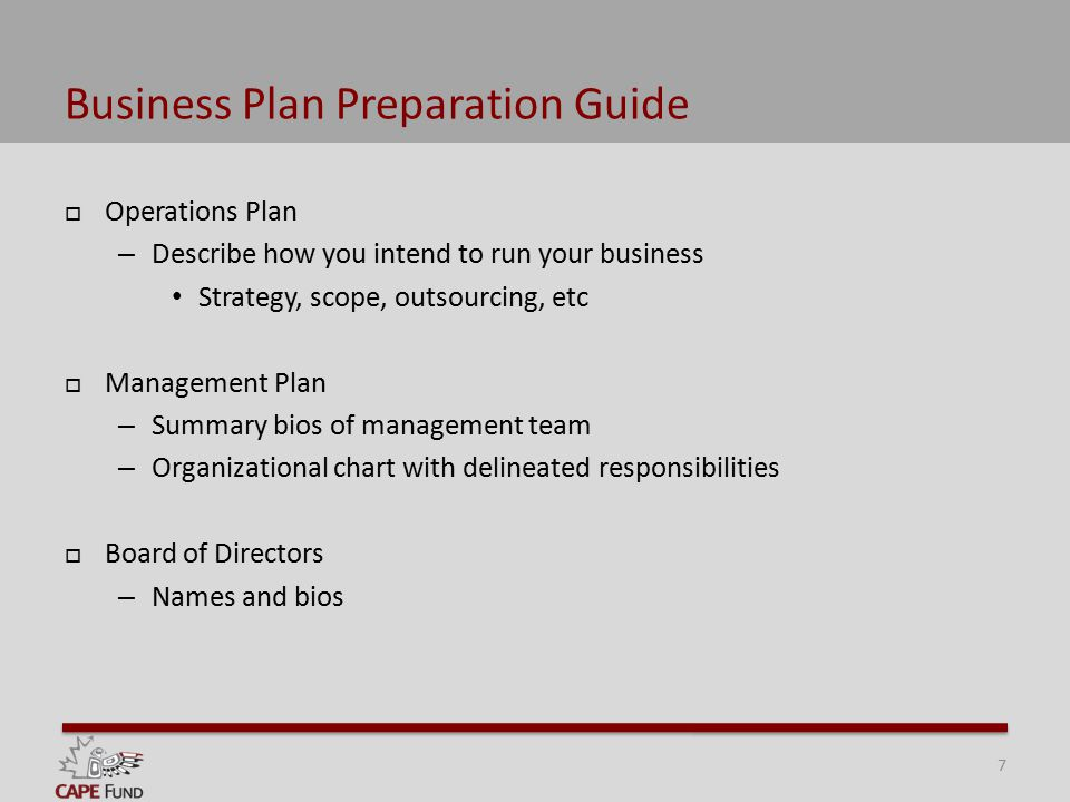 Business Plan Preparation Guide  Operations Plan – Describe how you intend to run your business Strategy, scope, outsourcing, etc  Management Plan – Summary bios of management team – Organizational chart with delineated responsibilities  Board of Directors – Names and bios 7