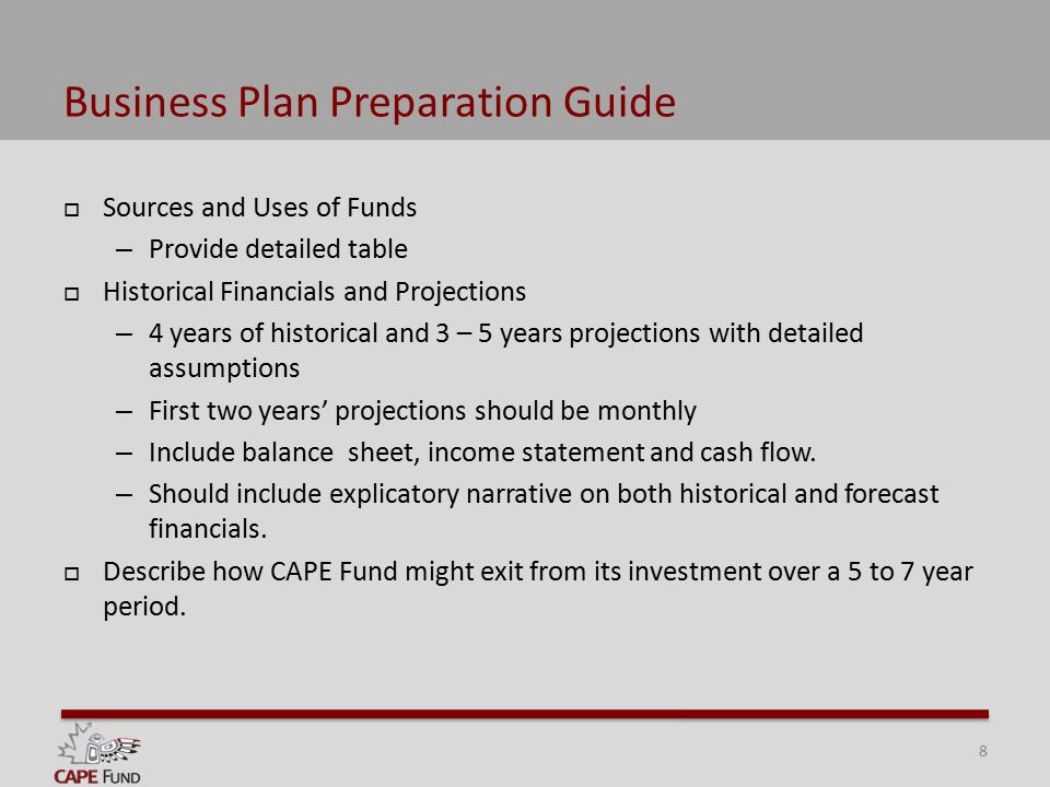 Business Plan Preparation Guide  Sources and Uses of Funds – Provide detailed table  Historical Financials and Projections – 4 years of historical and 3 – 5 years projections with detailed assumptions – First two years' projections should be monthly – Include balance sheet, income statement and cash flow.