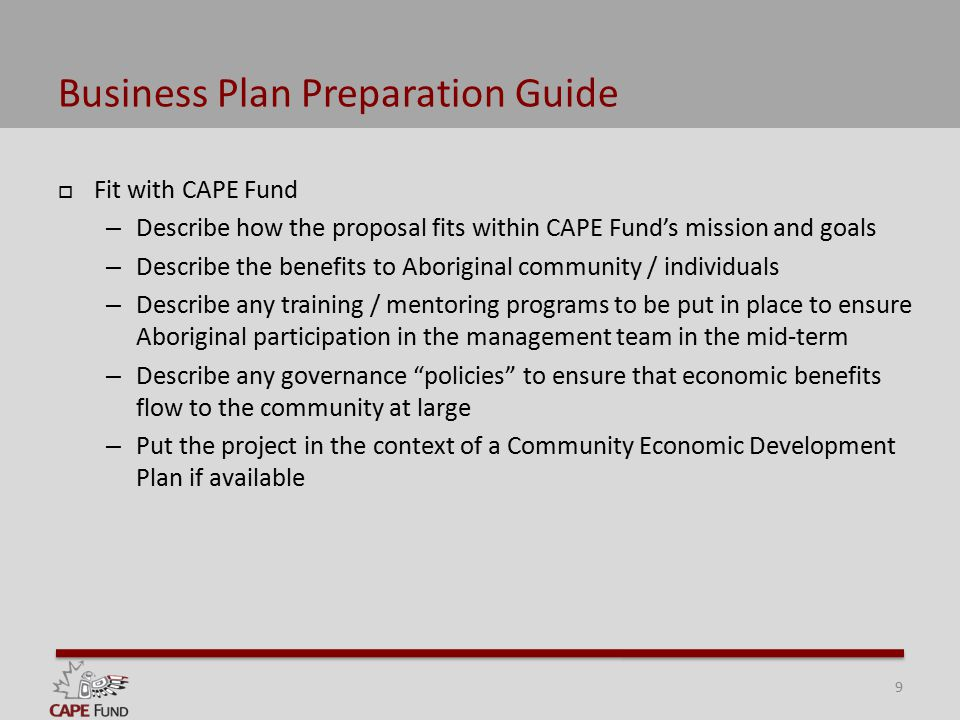 Business Plan Preparation Guide  Fit with CAPE Fund – Describe how the proposal fits within CAPE Fund's mission and goals – Describe the benefits to Aboriginal community / individuals – Describe any training / mentoring programs to be put in place to ensure Aboriginal participation in the management team in the mid-term – Describe any governance policies to ensure that economic benefits flow to the community at large – Put the project in the context of a Community Economic Development Plan if available 9