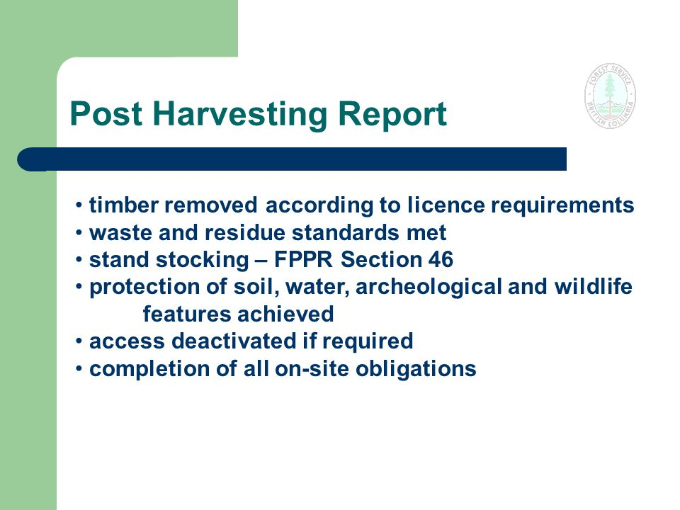 Post Harvesting Report timber removed according to licence requirements waste and residue standards met stand stocking – FPPR Section 46 protection of soil, water, archeological and wildlife features achieved access deactivated if required completion of all on-site obligations