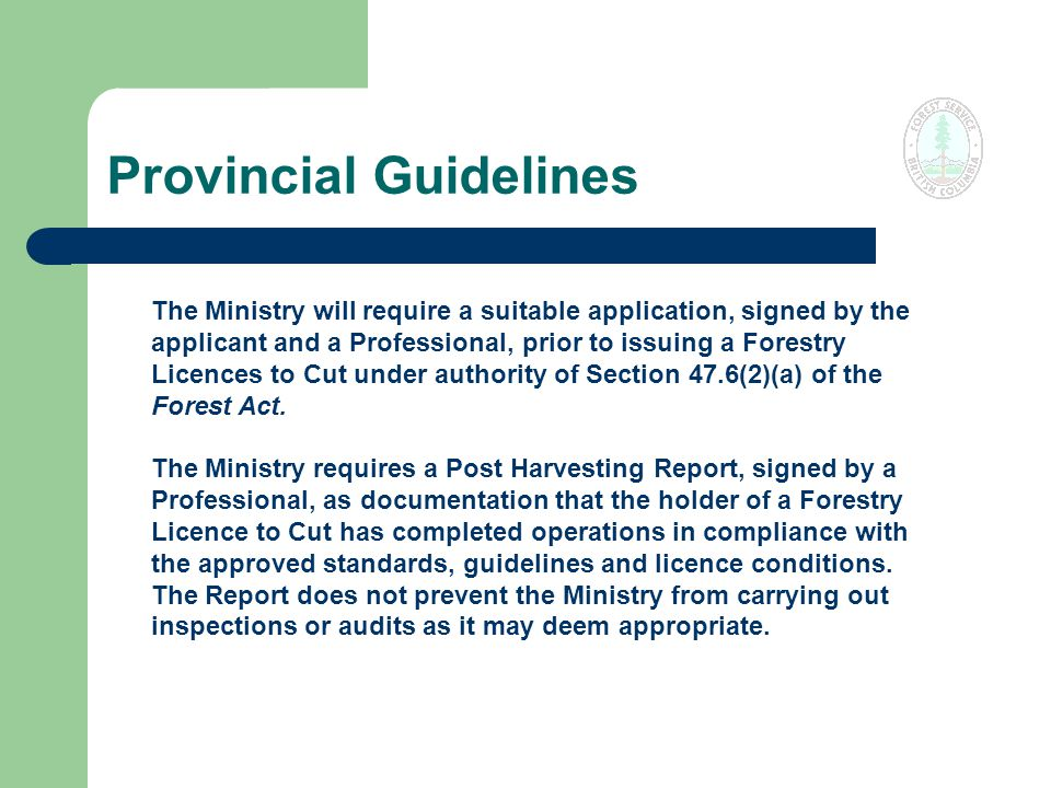 Provincial Guidelines The Ministry will require a suitable application, signed by the applicant and a Professional, prior to issuing a Forestry Licences to Cut under authority of Section 47.6(2)(a) of the Forest Act.
