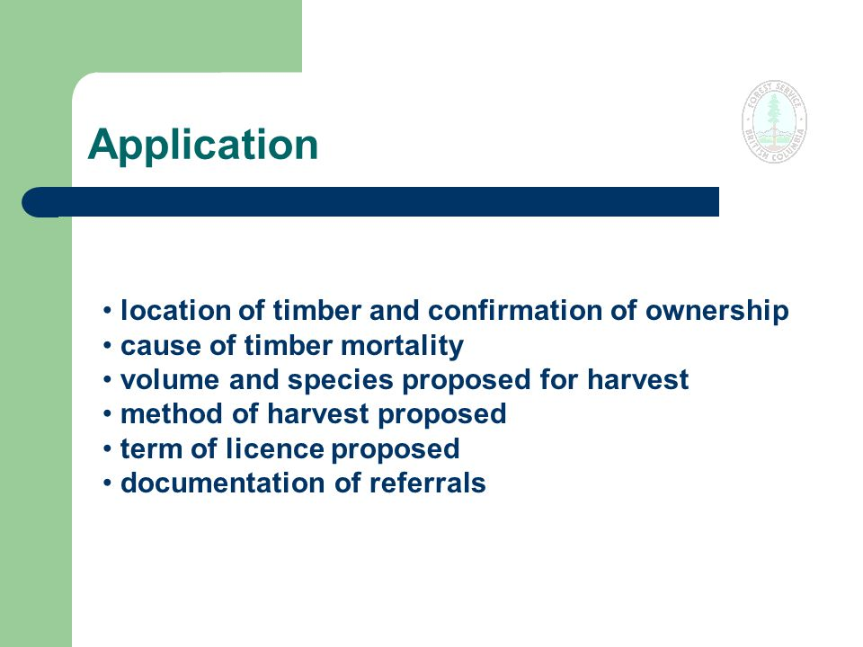 Application location of timber and confirmation of ownership cause of timber mortality volume and species proposed for harvest method of harvest proposed term of licence proposed documentation of referrals