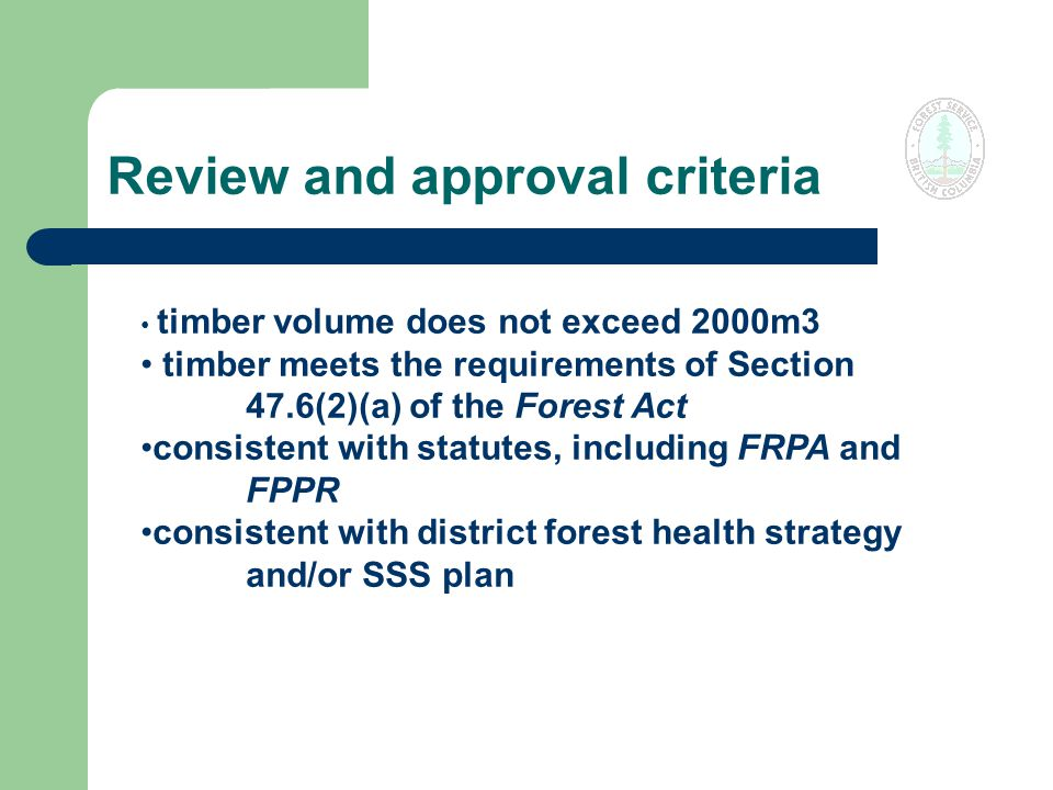 Review and approval criteria timber volume does not exceed 2000m3 timber meets the requirements of Section 47.6(2)(a) of the Forest Act consistent with statutes, including FRPA and FPPR consistent with district forest health strategy and/or SSS plan