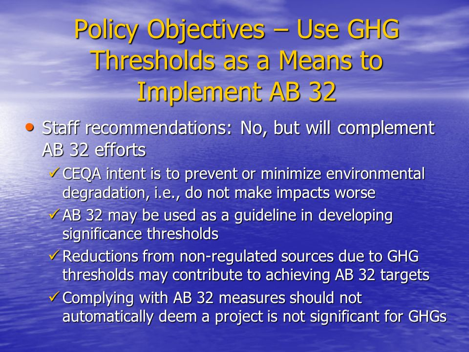 Policy Objectives – Use GHG Thresholds as a Means to Implement AB 32 Staff recommendations: No, but will complement AB 32 efforts Staff recommendations: No, but will complement AB 32 efforts CEQA intent is to prevent or minimize environmental degradation, i.e., do not make impacts worse CEQA intent is to prevent or minimize environmental degradation, i.e., do not make impacts worse AB 32 may be used as a guideline in developing significance thresholds AB 32 may be used as a guideline in developing significance thresholds Reductions from non-regulated sources due to GHG thresholds may contribute to achieving AB 32 targets Reductions from non-regulated sources due to GHG thresholds may contribute to achieving AB 32 targets Complying with AB 32 measures should not automatically deem a project is not significant for GHGs Complying with AB 32 measures should not automatically deem a project is not significant for GHGs