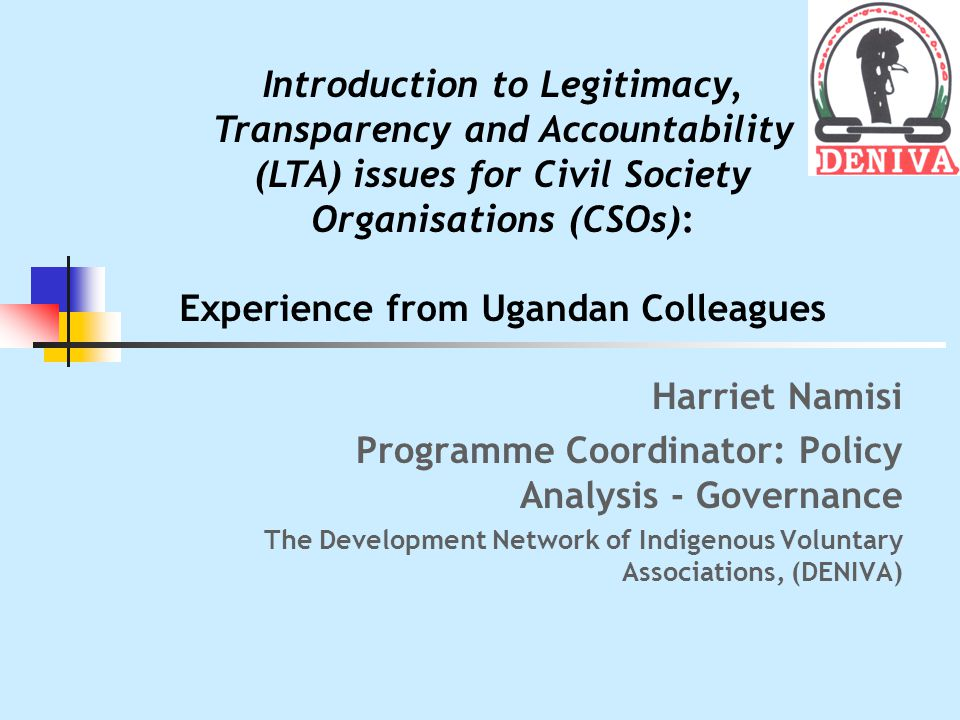 Harriet Namisi Programme Coordinator: Policy Analysis - Governance The Development Network of Indigenous Voluntary Associations, (DENIVA) Introduction to Legitimacy, Transparency and Accountability (LTA) issues for Civil Society Organisations (CSOs): Experience from Ugandan Colleagues