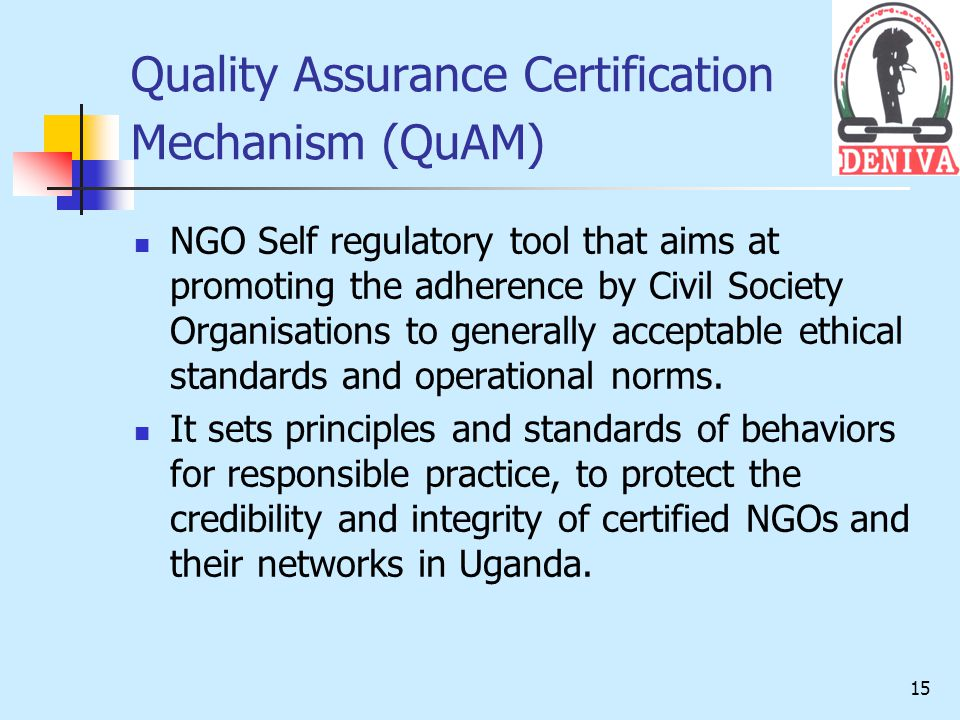15 Quality Assurance Certification Mechanism (QuAM) NGO Self regulatory tool that aims at promoting the adherence by Civil Society Organisations to generally acceptable ethical standards and operational norms.