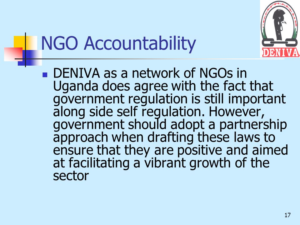 17 NGO Accountability DENIVA as a network of NGOs in Uganda does agree with the fact that government regulation is still important along side self regulation.