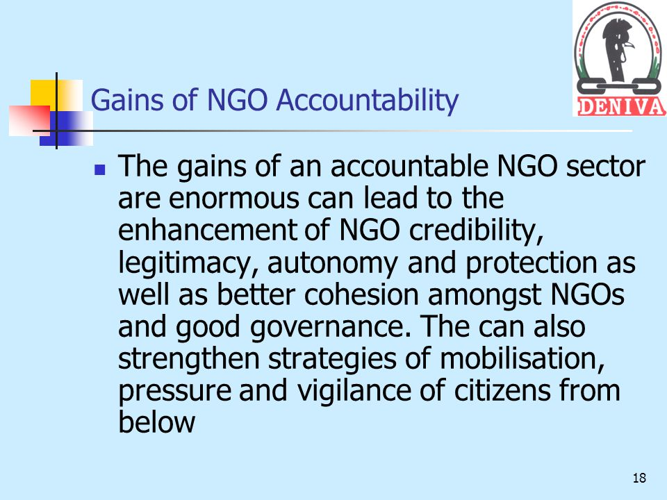 18 Gains of NGO Accountability The gains of an accountable NGO sector are enormous can lead to the enhancement of NGO credibility, legitimacy, autonomy and protection as well as better cohesion amongst NGOs and good governance.