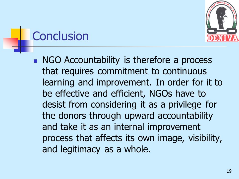 19 Conclusion NGO Accountability is therefore a process that requires commitment to continuous learning and improvement.