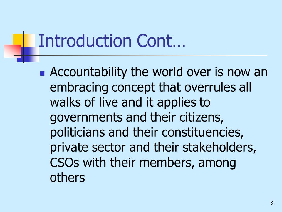 3 Introduction Cont… Accountability the world over is now an embracing concept that overrules all walks of live and it applies to governments and their citizens, politicians and their constituencies, private sector and their stakeholders, CSOs with their members, among others