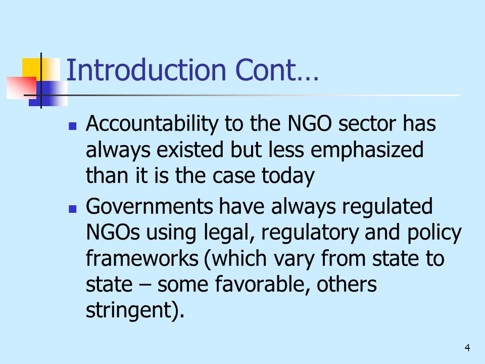 4 Introduction Cont… Accountability to the NGO sector has always existed but less emphasized than it is the case today Governments have always regulated NGOs using legal, regulatory and policy frameworks (which vary from state to state – some favorable, others stringent).
