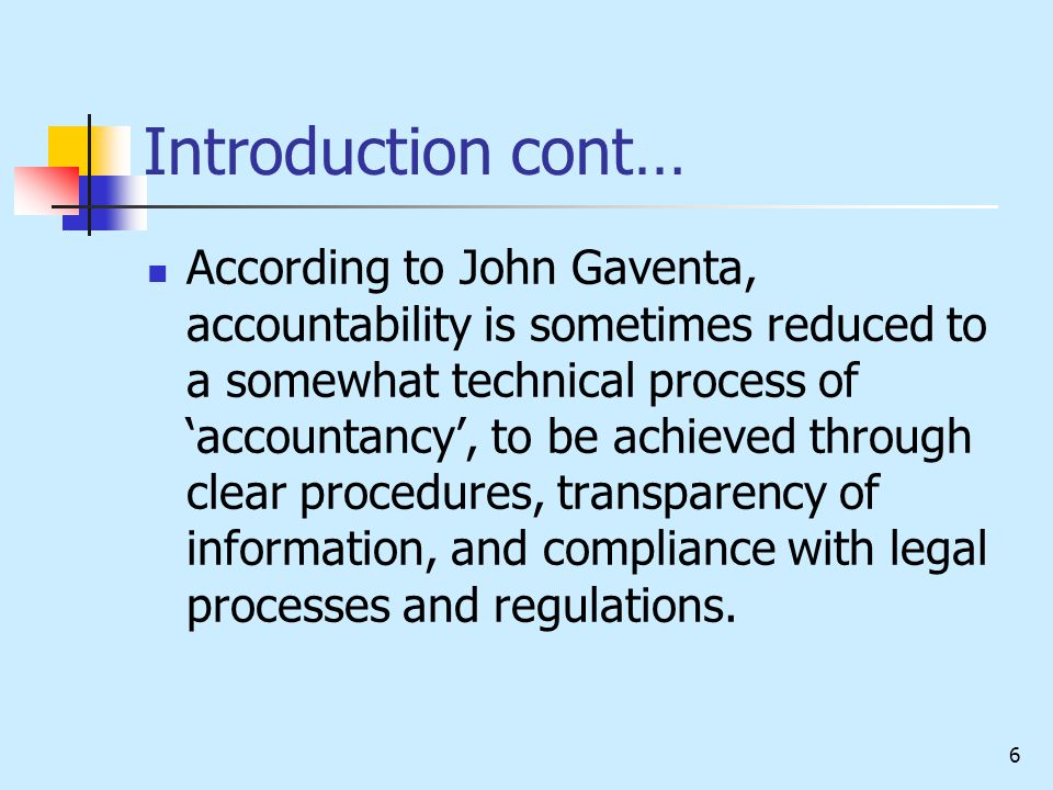 6 Introduction cont… According to John Gaventa, accountability is sometimes reduced to a somewhat technical process of 'accountancy', to be achieved through clear procedures, transparency of information, and compliance with legal processes and regulations.