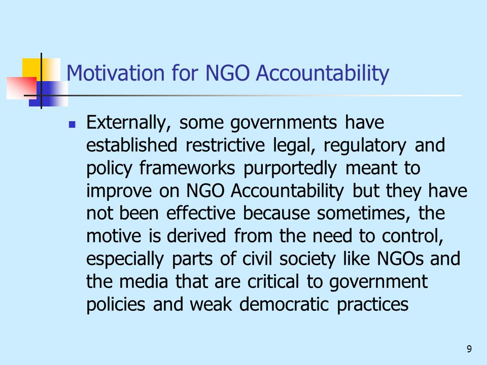 9 Motivation for NGO Accountability Externally, some governments have established restrictive legal, regulatory and policy frameworks purportedly meant to improve on NGO Accountability but they have not been effective because sometimes, the motive is derived from the need to control, especially parts of civil society like NGOs and the media that are critical to government policies and weak democratic practices