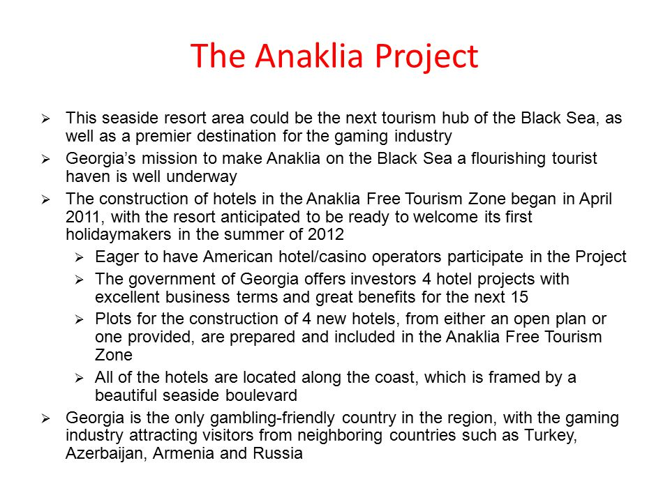 The Anaklia Project  This seaside resort area could be the next tourism hub of the Black Sea, as well as a premier destination for the gaming industry  Georgia's mission to make Anaklia on the Black Sea a flourishing tourist haven is well underway  The construction of hotels in the Anaklia Free Tourism Zone began in April 2011, with the resort anticipated to be ready to welcome its first holidaymakers in the summer of 2012  Eager to have American hotel/casino operators participate in the Project  The government of Georgia offers investors 4 hotel projects with excellent business terms and great benefits for the next 15  Plots for the construction of 4 new hotels, from either an open plan or one provided, are prepared and included in the Anaklia Free Tourism Zone  All of the hotels are located along the coast, which is framed by a beautiful seaside boulevard  Georgia is the only gambling-friendly country in the region, with the gaming industry attracting visitors from neighboring countries such as Turkey, Azerbaijan, Armenia and Russia