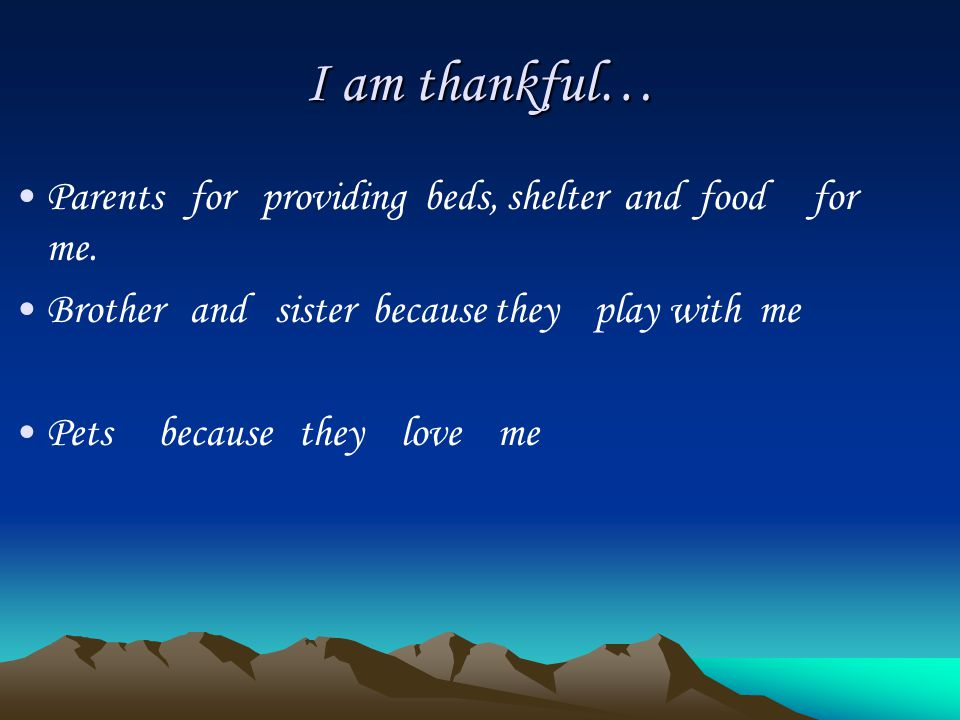 I am thankful… Parents for providing beds, shelter and food for me.