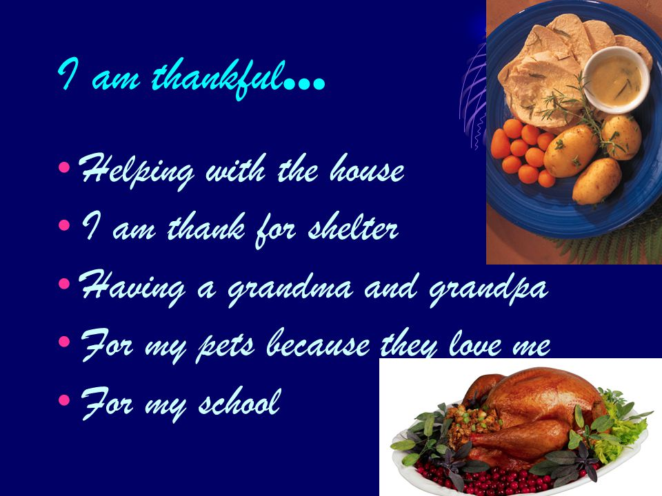 I am thankful … Helping with the house I am thank for shelter Having a grandma and grandpa For my pets because they love me For my school