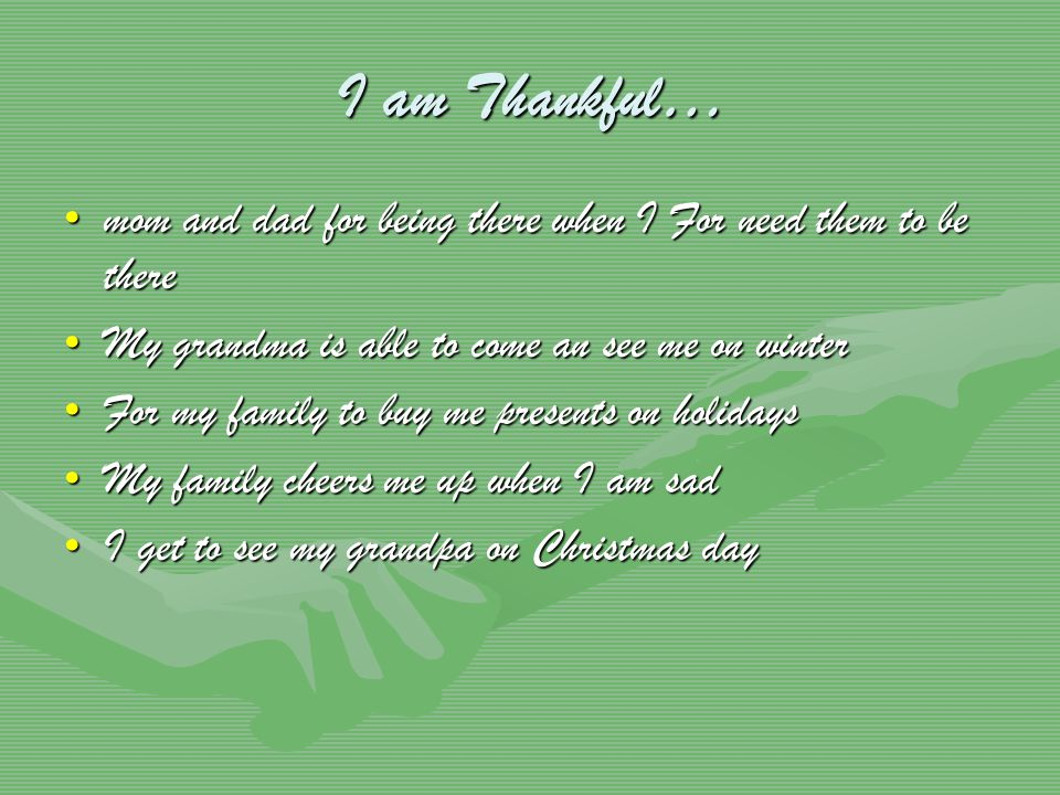 I am Thankful… mom and dad for being there when I For need them to be theremom and dad for being there when I For need them to be there My grandma is able to come an see me on winterMy grandma is able to come an see me on winter For my family to buy me presents on holidaysFor my family to buy me presents on holidays My family cheers me up when I am sadMy family cheers me up when I am sad I get to see my grandpa on Christmas dayI get to see my grandpa on Christmas day