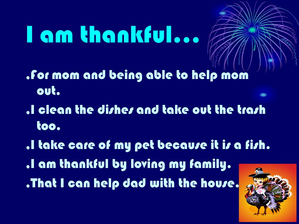 I am thankful...,For mom and being able to help mom out.,I clean the dishes and take out the trash too.,I take care of my pet because it is a fish.,I am thankful by loving my family.,That I can help dad with the house.