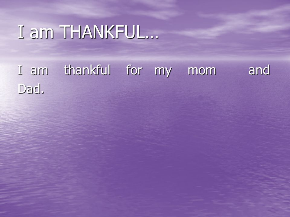 I am THANKFUL… I am thankful for my mom and Dad.
