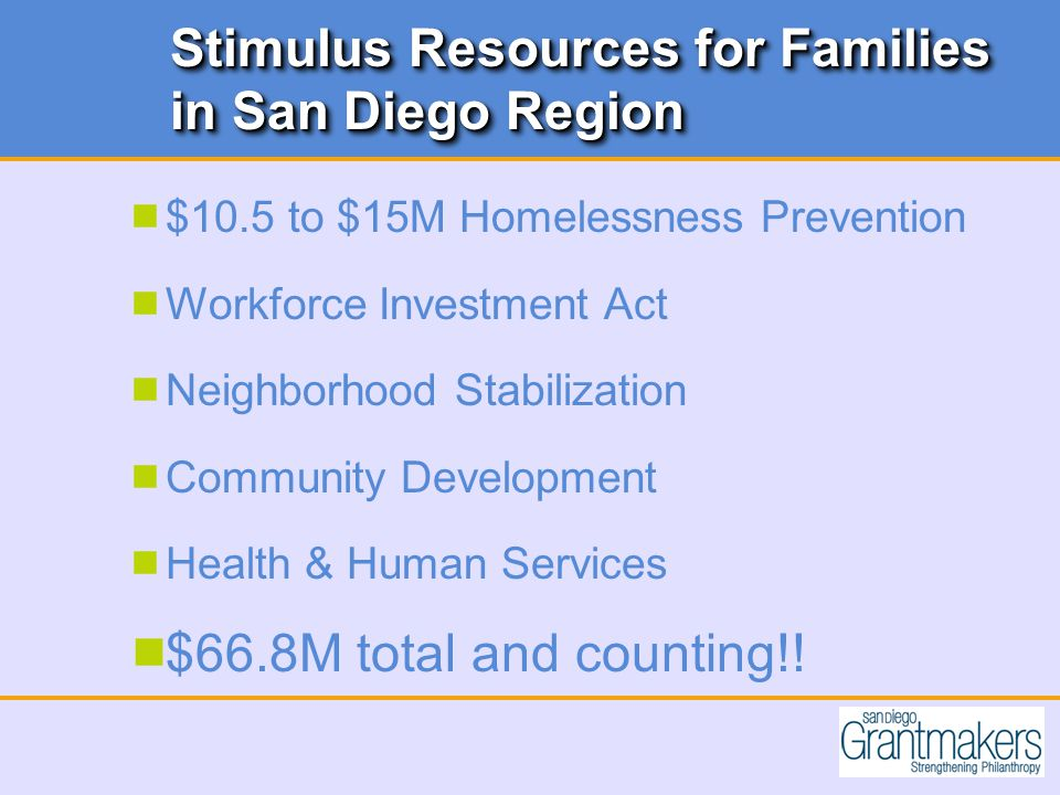 Stimulus Resources for Families in San Diego Region  $10.5 to $15M Homelessness Prevention  Workforce Investment Act  Neighborhood Stabilization  Community Development  Health & Human Services  $66.8M total and counting!!