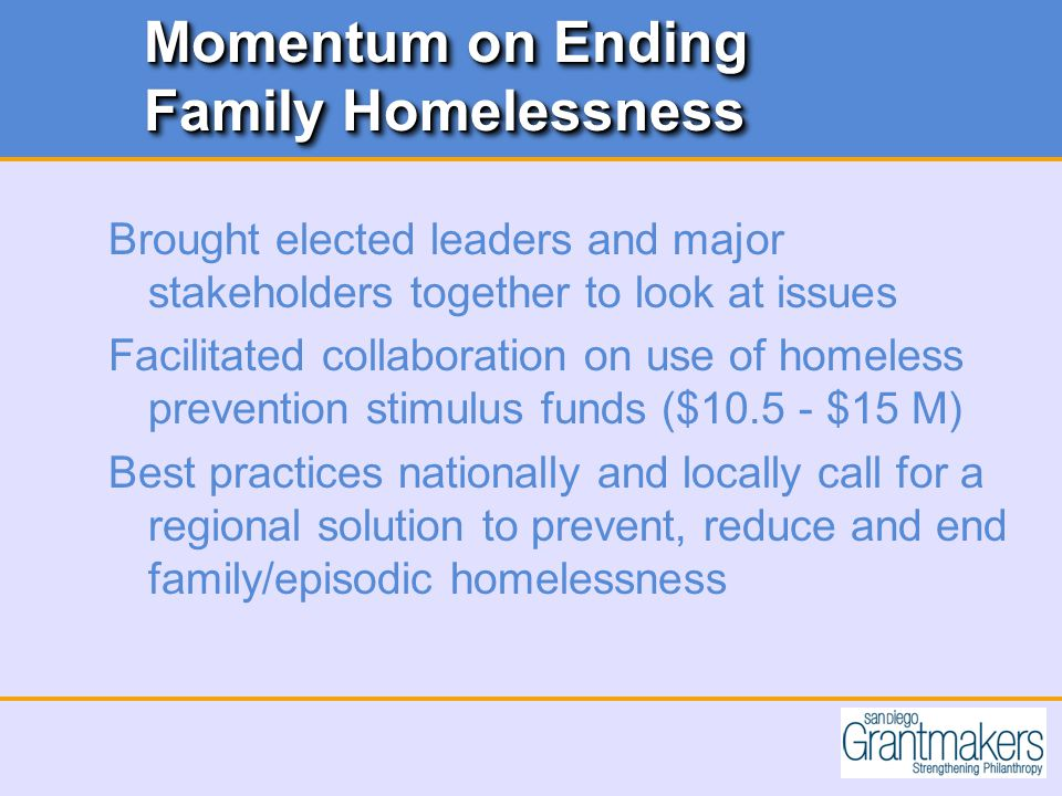 Momentum on Ending Family Homelessness Brought elected leaders and major stakeholders together to look at issues Facilitated collaboration on use of homeless prevention stimulus funds ($ $15 M) Best practices nationally and locally call for a regional solution to prevent, reduce and end family/episodic homelessness