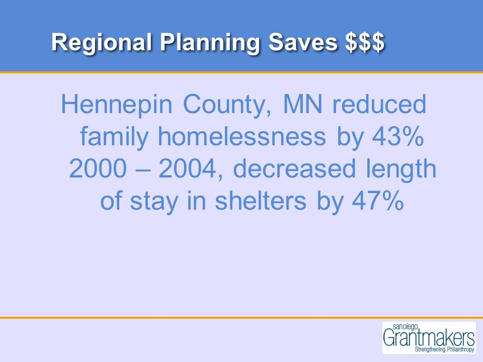 Regional Planning Saves $$$ Hennepin County, MN reduced family homelessness by 43% 2000 – 2004, decreased length of stay in shelters by 47%