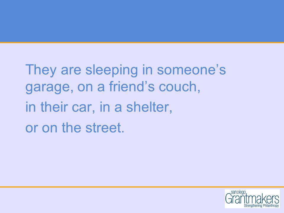 They are sleeping in someone's garage, on a friend's couch, in their car, in a shelter, or on the street.