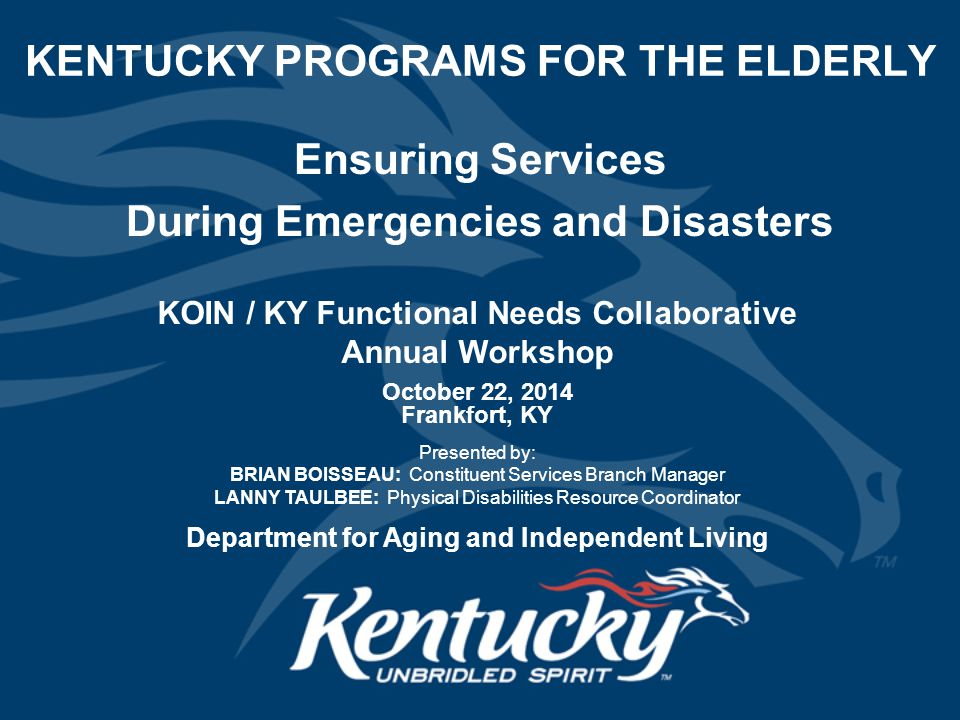 KENTUCKY PROGRAMS FOR THE ELDERLY October 22, 2014 Frankfort, KY Presented by: BRIAN BOISSEAU: Constituent Services Branch Manager LANNY TAULBEE: Physical Disabilities Resource Coordinator Department for Aging and Independent Living Ensuring Services During Emergencies and Disasters KOIN / KY Functional Needs Collaborative Annual Workshop