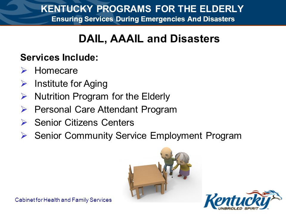 KENTUCKY PROGRAMS FOR THE ELDERLY Ensuring Services During Emergencies And Disasters Cabinet for Health and Family Services DAIL, AAAIL and Disasters Services Include:  Homecare  Institute for Aging  Nutrition Program for the Elderly  Personal Care Attendant Program  Senior Citizens Centers  Senior Community Service Employment Program