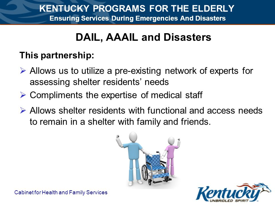 KENTUCKY PROGRAMS FOR THE ELDERLY Ensuring Services During Emergencies And Disasters Cabinet for Health and Family Services DAIL, AAAIL and Disasters This partnership:  Allows us to utilize a pre-existing network of experts for assessing shelter residents' needs  Compliments the expertise of medical staff  Allows shelter residents with functional and access needs to remain in a shelter with family and friends.