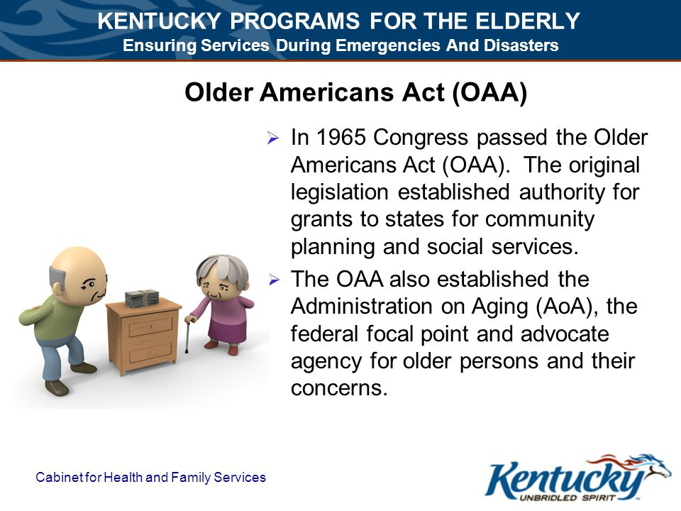 KENTUCKY PROGRAMS FOR THE ELDERLY Ensuring Services During Emergencies And Disasters Cabinet for Health and Family Services Older Americans Act (OAA)  In 1965 Congress passed the Older Americans Act (OAA).