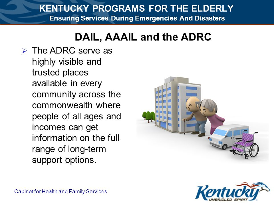 KENTUCKY PROGRAMS FOR THE ELDERLY Ensuring Services During Emergencies And Disasters Cabinet for Health and Family Services DAIL, AAAIL and the ADRC  The ADRC serve as highly visible and trusted places available in every community across the commonwealth where people of all ages and incomes can get information on the full range of long-term support options.