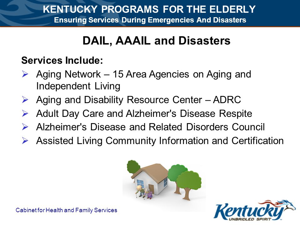 KENTUCKY PROGRAMS FOR THE ELDERLY Ensuring Services During Emergencies And Disasters Cabinet for Health and Family Services DAIL, AAAIL and Disasters Services Include:  Aging Network – 15 Area Agencies on Aging and Independent Living  Aging and Disability Resource Center – ADRC  Adult Day Care and Alzheimer s Disease Respite  Alzheimer s Disease and Related Disorders Council  Assisted Living Community Information and Certification