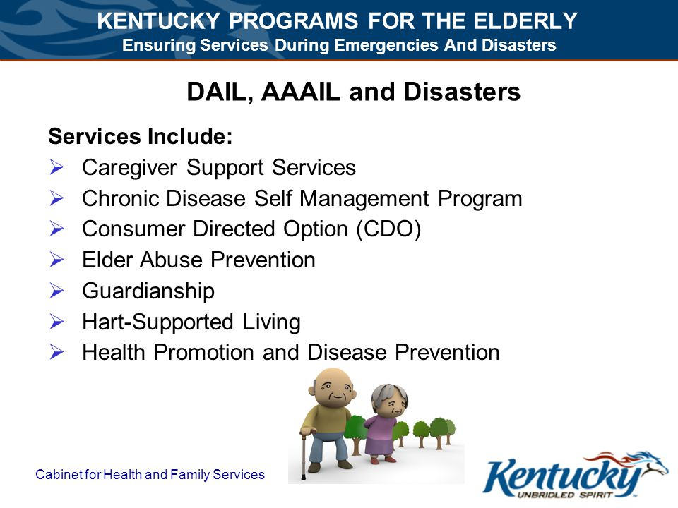 KENTUCKY PROGRAMS FOR THE ELDERLY Ensuring Services During Emergencies And Disasters Cabinet for Health and Family Services DAIL, AAAIL and Disasters Services Include:  Caregiver Support Services  Chronic Disease Self Management Program  Consumer Directed Option (CDO)  Elder Abuse Prevention  Guardianship  Hart-Supported Living  Health Promotion and Disease Prevention