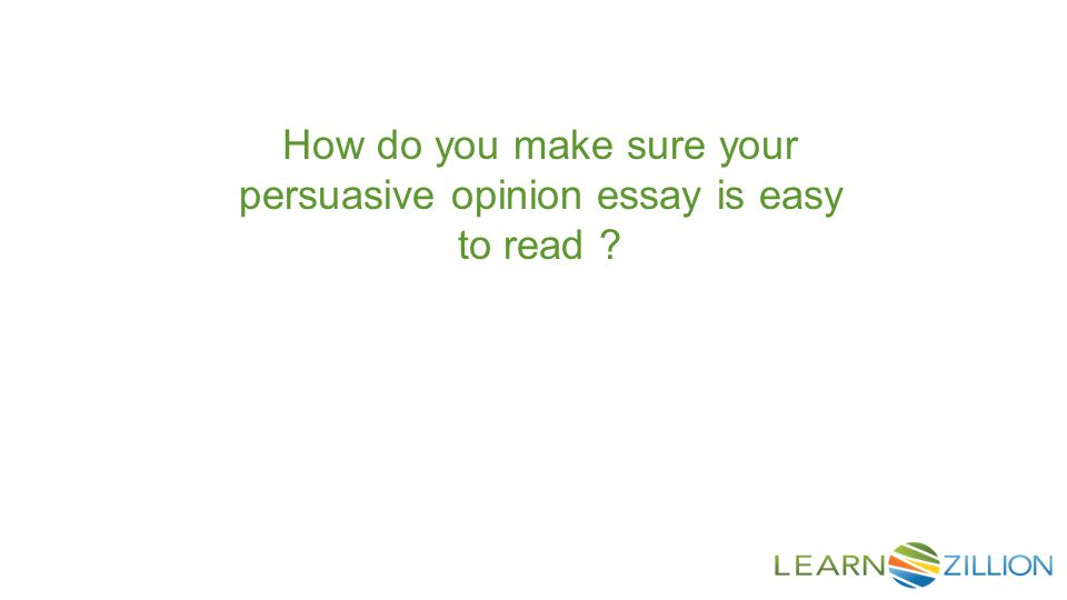 How do you make sure your persuasive opinion essay is easy to read