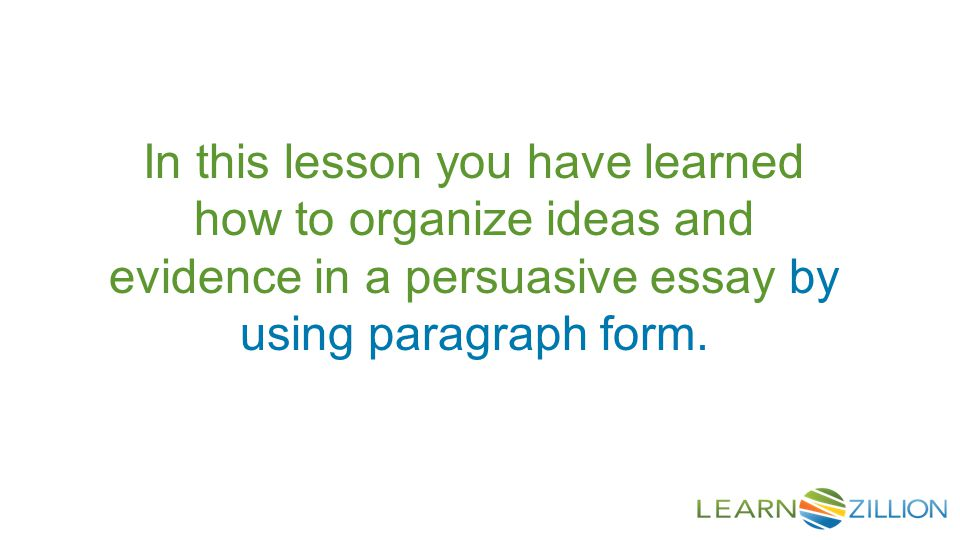 In this lesson you have learned how to organize ideas and evidence in a persuasive essay by using paragraph form.