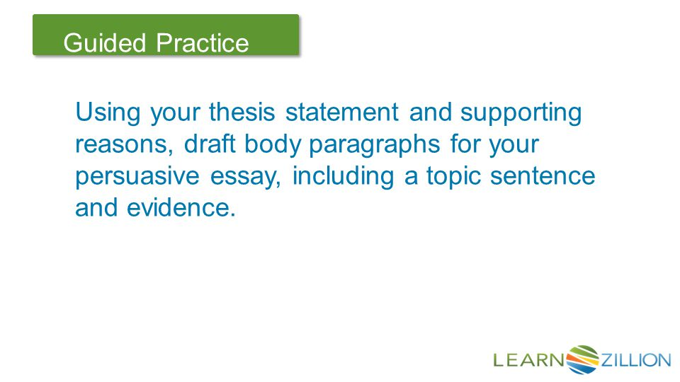 Let's Review Guided Practice Using your thesis statement and supporting reasons, draft body paragraphs for your persuasive essay, including a topic sentence and evidence.