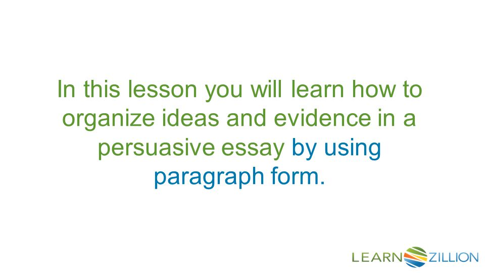 In this lesson you will learn how to organize ideas and evidence in a persuasive essay by using paragraph form.